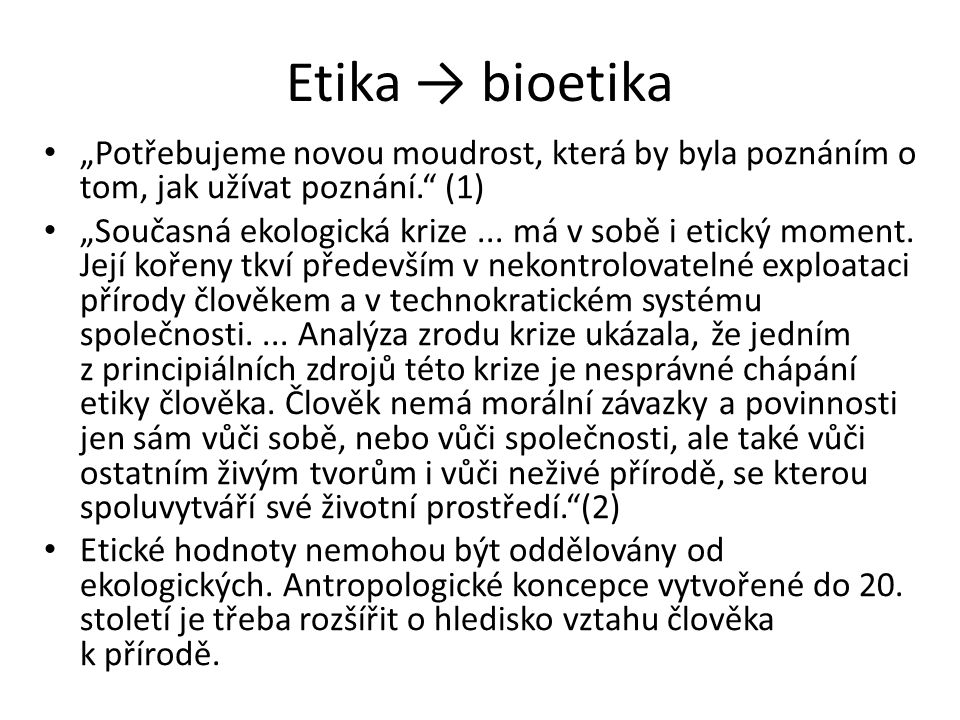 """Etika → bioetika """"Potřebujeme novou moudrost, která by byla poznáním o tom, jak užívat poznání."""" (1) """"Současná ekologická krize... má v sobě i etický"""