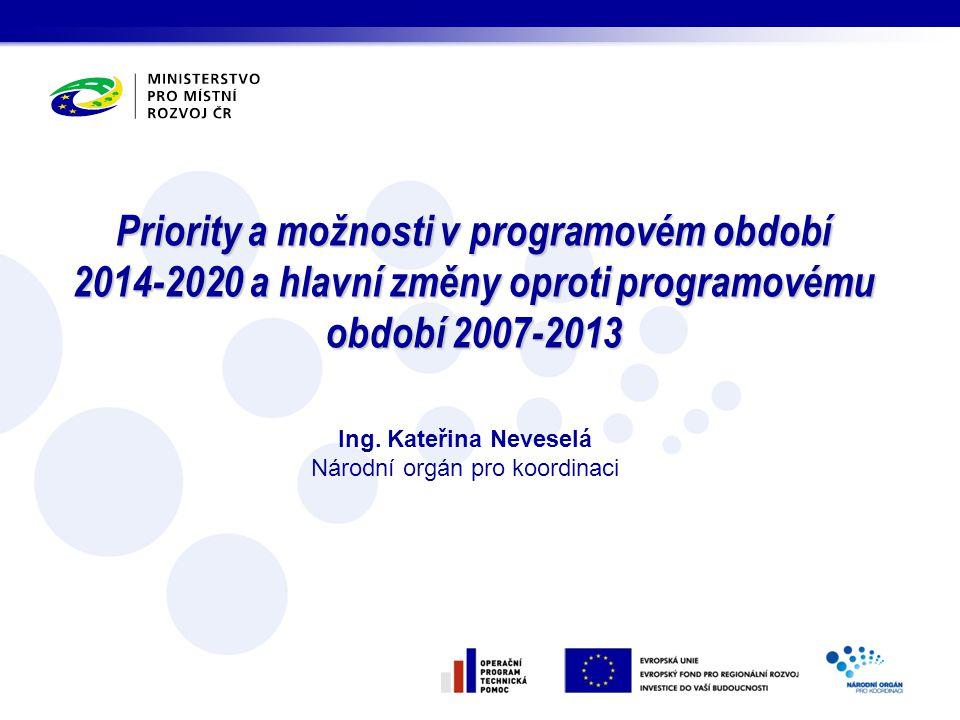 Priority a možnosti v programovém období 2014-2020 a hlavní změny oproti programovému období 2007-2013 Ing. Kateřina Neveselá Národní orgán pro koordi