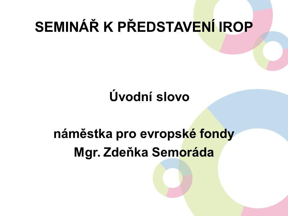 SEMINÁŘ K PŘEDSTAVENÍ IROP Úvodní slovo náměstka pro evropské fondy Mgr. Zdeňka Semoráda