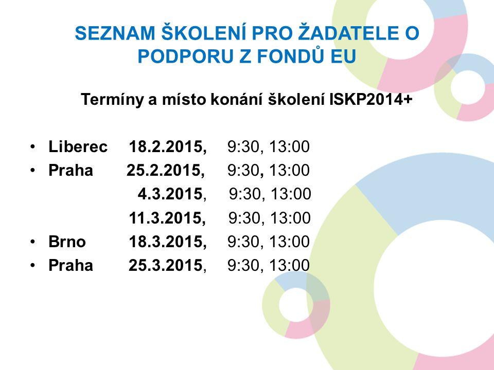SEZNAM ŠKOLENÍ PRO ŽADATELE O PODPORU Z FONDŮ EU Termíny a místo konání školení ISKP2014+ Liberec 18.2.2015, 9:30, 13:00 Praha 25.2.2015, 9:30, 13:00