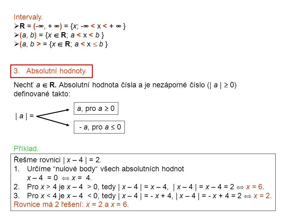 Intervaly.  R = (- , +  ) = {x; -  < x < +  }  (a, b) = {x  R; a < x < b }  (a, b > = {x  R; a < x  b } 3. Absolutní hodnoty. Nechť a  R. A