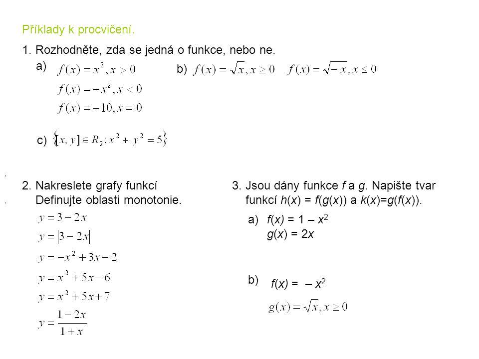 Příklady k procvičení. 1. Rozhodněte, zda se jedná o funkce, nebo ne. 2. Nakreslete grafy funkcí Definujte oblasti monotonie. a) b),, c) 3. Jsou dány