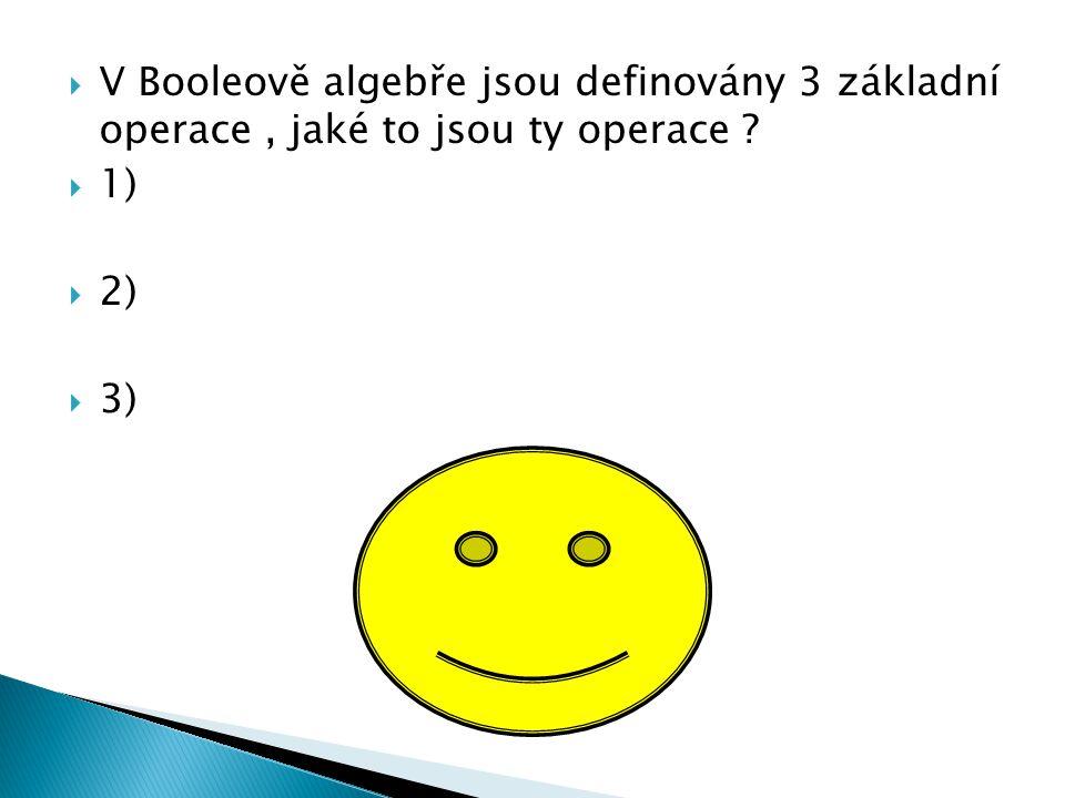  V Booleově algebře jsou definovány 3 základní operace, jaké to jsou ty operace ?  1)  2)  3)