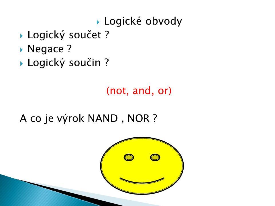  Logické obvody  Logický součet ?  Negace ?  Logický součin ? (not, and, or) A co je výrok NAND, NOR ?