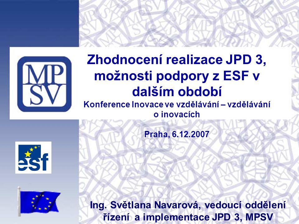 Zhodnocení realizace JPD 3, možnosti podpory z ESF v dalším období Konference Inovace ve vzdělávání – vzdělávání o inovacích Praha, 6.12.2007 Ing.