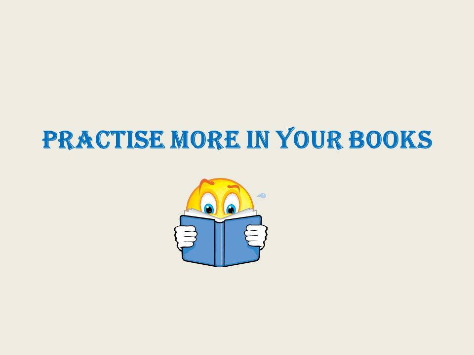 PRACTISE MORE IN YOUR BOOKS