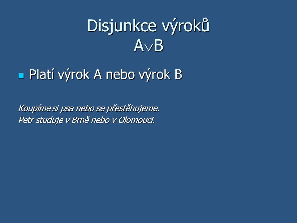 Disjunkce výroků A  B Platí výrok A nebo výrok B Platí výrok A nebo výrok B Koupíme si psa nebo se přestěhujeme. Petr studuje v Brně nebo v Olomouci.