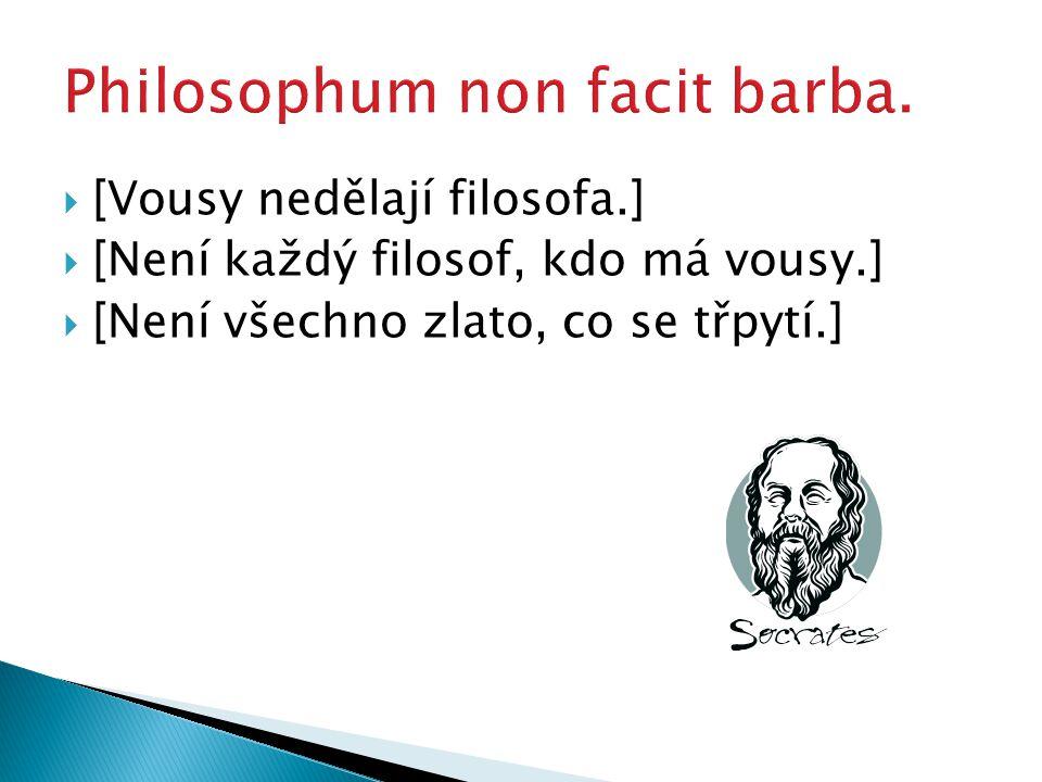  [Vousy nedělají filosofa.]  [Není každý filosof, kdo má vousy.]  [Není všechno zlato, co se třpytí.]