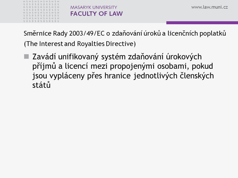 www.law.muni.cz Směrnice Rady 2003/49/EC o zdaňování úroků a licenčních poplatků (The Interest and Royalties Directive) Zavádí unifikovaný systém zdaňování úrokových příjmů a licencí mezi propojenými osobami, pokud jsou vypláceny přes hranice jednotlivých členských států