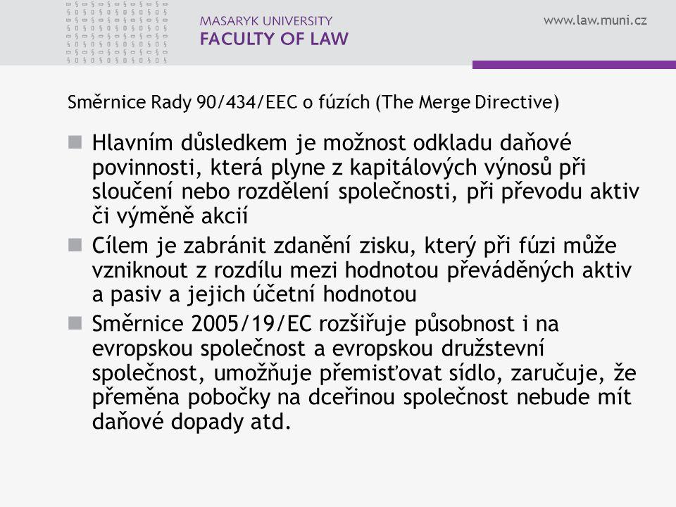 www.law.muni.cz Směrnice Rady 90/434/EEC o fúzích (The Merge Directive) Hlavním důsledkem je možnost odkladu daňové povinnosti, která plyne z kapitálových výnosů při sloučení nebo rozdělení společnosti, při převodu aktiv či výměně akcií Cílem je zabránit zdanění zisku, který při fúzi může vzniknout z rozdílu mezi hodnotou převáděných aktiv a pasiv a jejich účetní hodnotou Směrnice 2005/19/EC rozšiřuje působnost i na evropskou společnost a evropskou družstevní společnost, umožňuje přemisťovat sídlo, zaručuje, že přeměna pobočky na dceřinou společnost nebude mít daňové dopady atd.