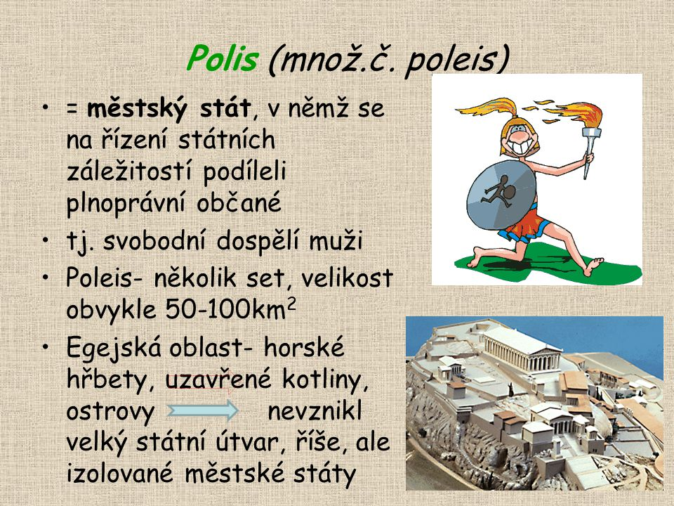 Polis (množ.č. poleis) = městský stát, v němž se na řízení státních záležitostí podíleli plnoprávní občané tj. svobodní dospělí muži Poleis- několik s