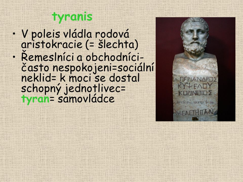 tyranis V poleis vládla rodová aristokracie (= šlechta) Řemeslníci a obchodníci- často nespokojeni=sociální neklid= k moci se dostal schopný jednotliv