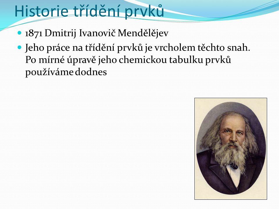 1871 Dmitrij Ivanovič Mendělějev Jeho práce na třídění prvků je vrcholem těchto snah. Po mírné úpravě jeho chemickou tabulku prvků používáme dodnes