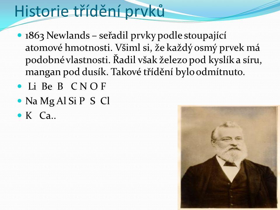 Historie třídění prvků 1863 Newlands – seřadil prvky podle stoupající atomové hmotnosti. Všiml si, že každý osmý prvek má podobné vlastnosti. Řadil vš