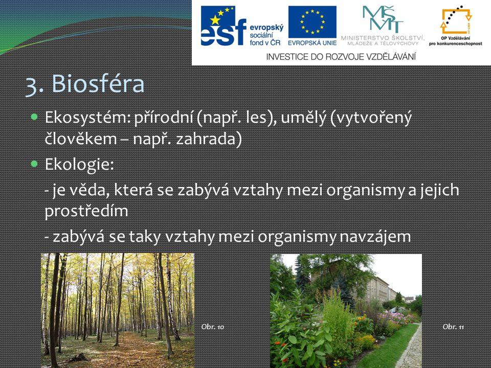 3. Biosféra Ekosystém: přírodní (např. les), umělý (vytvořený člověkem – např. zahrada) Ekologie: - je věda, která se zabývá vztahy mezi organismy a j