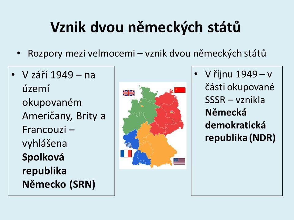 Vznik dvou německých států Rozpory mezi velmocemi – vznik dvou německých států V říjnu 1949 – v části okupované SSSR – vznikla Německá demokratická republika (NDR) V září 1949 – na území okupovaném Američany, Brity a Francouzi – vyhlášena Spolková republika Německo (SRN)
