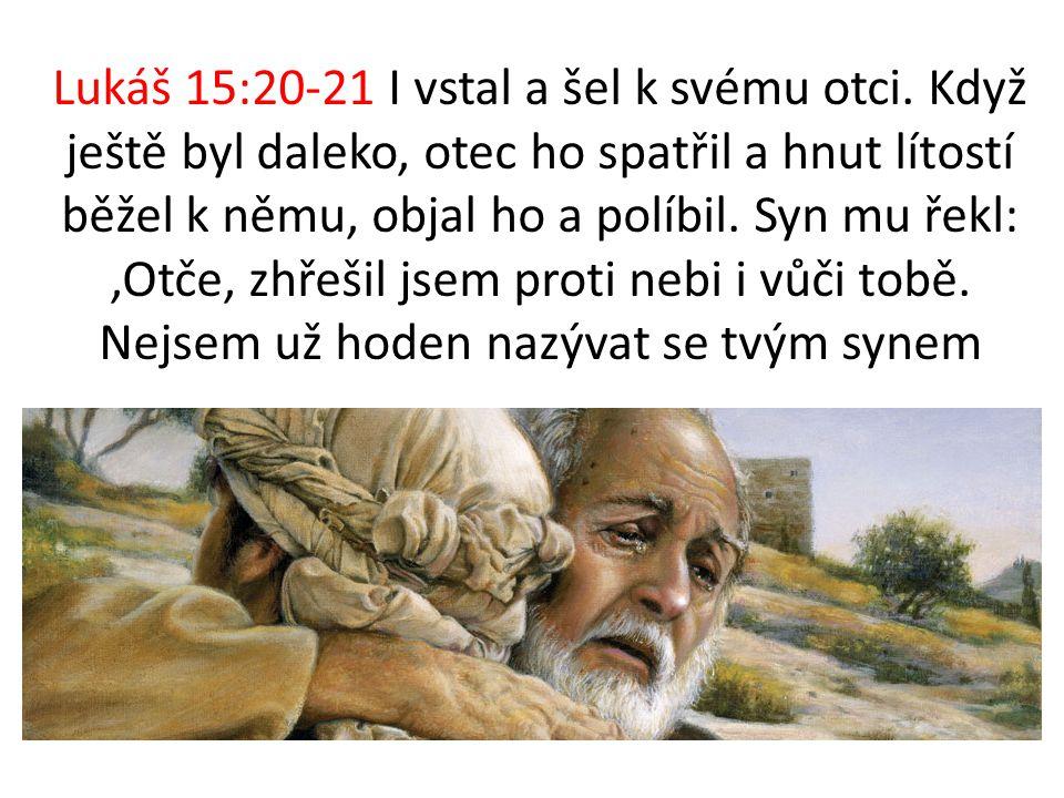 Lukáš 15:20-21 I vstal a šel k svému otci. Když ještě byl daleko, otec ho spatřil a hnut lítostí běžel k němu, objal ho a políbil. Syn mu řekl: 'Otče,