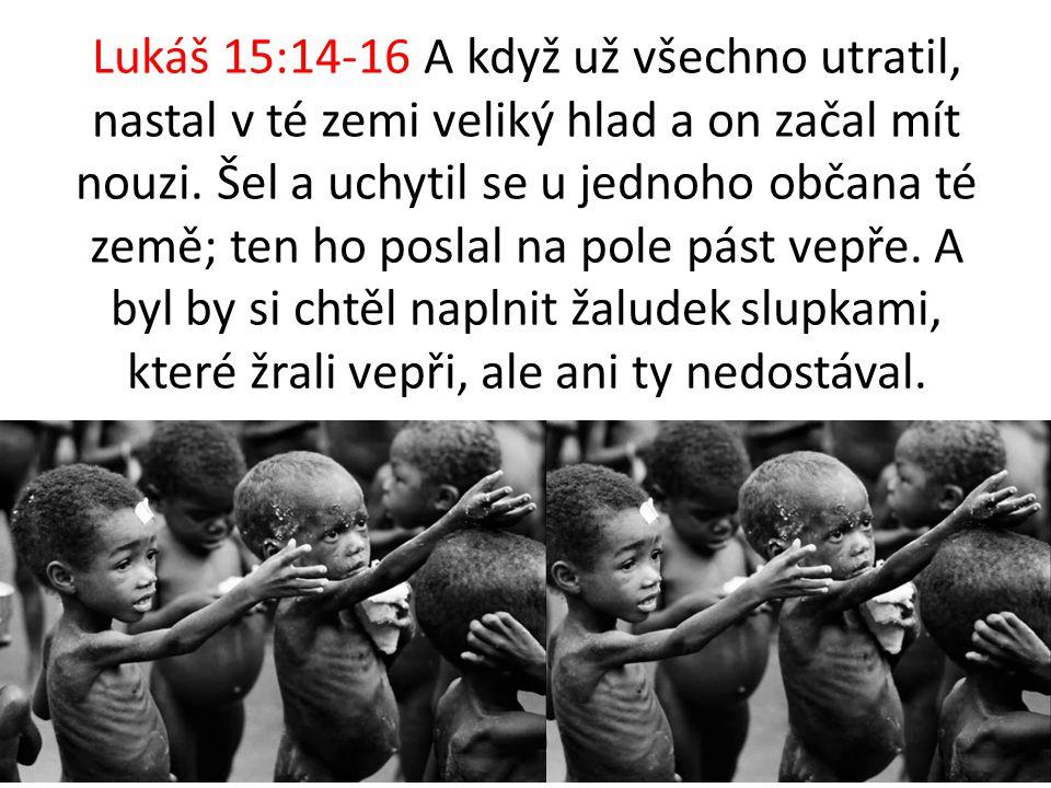 Lukáš 15:14-16 A když už všechno utratil, nastal v té zemi veliký hlad a on začal mít nouzi. Šel a uchytil se u jednoho občana té země; ten ho poslal