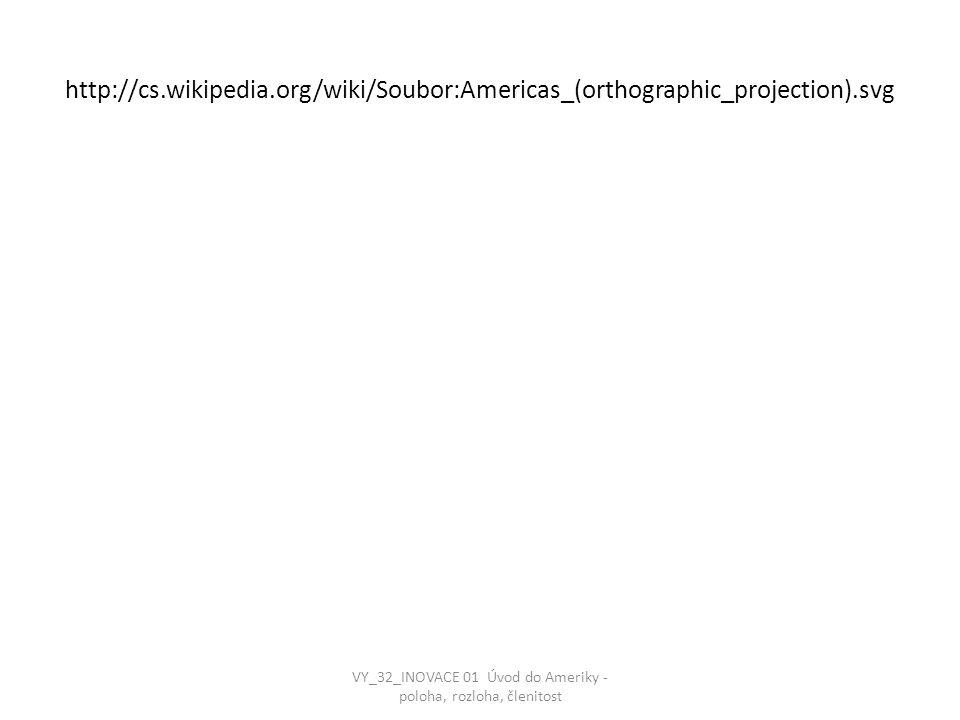 http://cs.wikipedia.org/wiki/Soubor:Americas_(orthographic_projection).svg VY_32_INOVACE 01 Úvod do Ameriky - poloha, rozloha, členitost