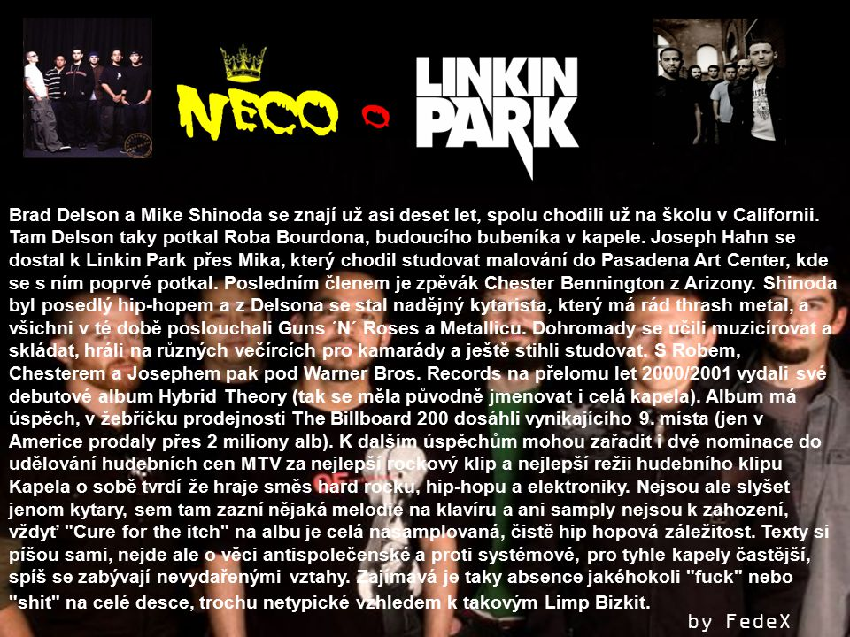 Brad Delson a Mike Shinoda se znají už asi deset let, spolu chodili už na školu v Californii. Tam Delson taky potkal Roba Bourdona, budoucího bubeníka