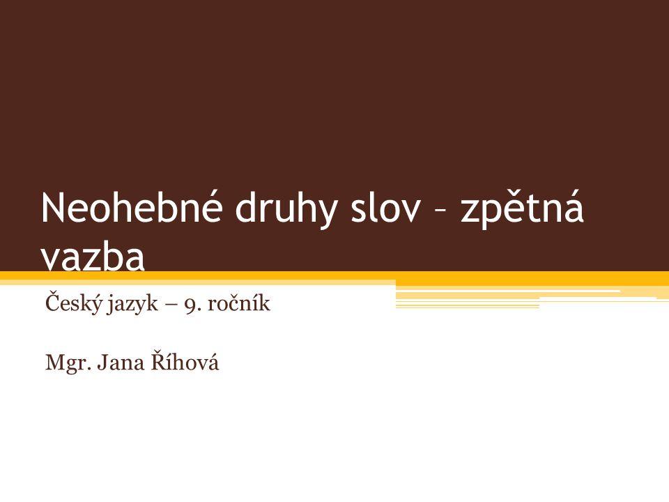 Neohebné druhy slov – zpětná vazba Český jazyk – 9. ročník Mgr. Jana Říhová
