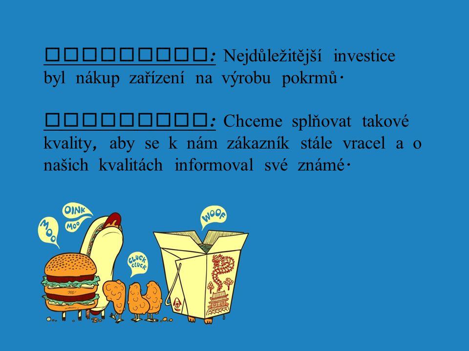 Investice : Nejdůležitější investice byl n á kup zařízení na výrobu pokrmů. Strategie : Chceme splňovat takové kvality, aby se k n á m z á kazník st á