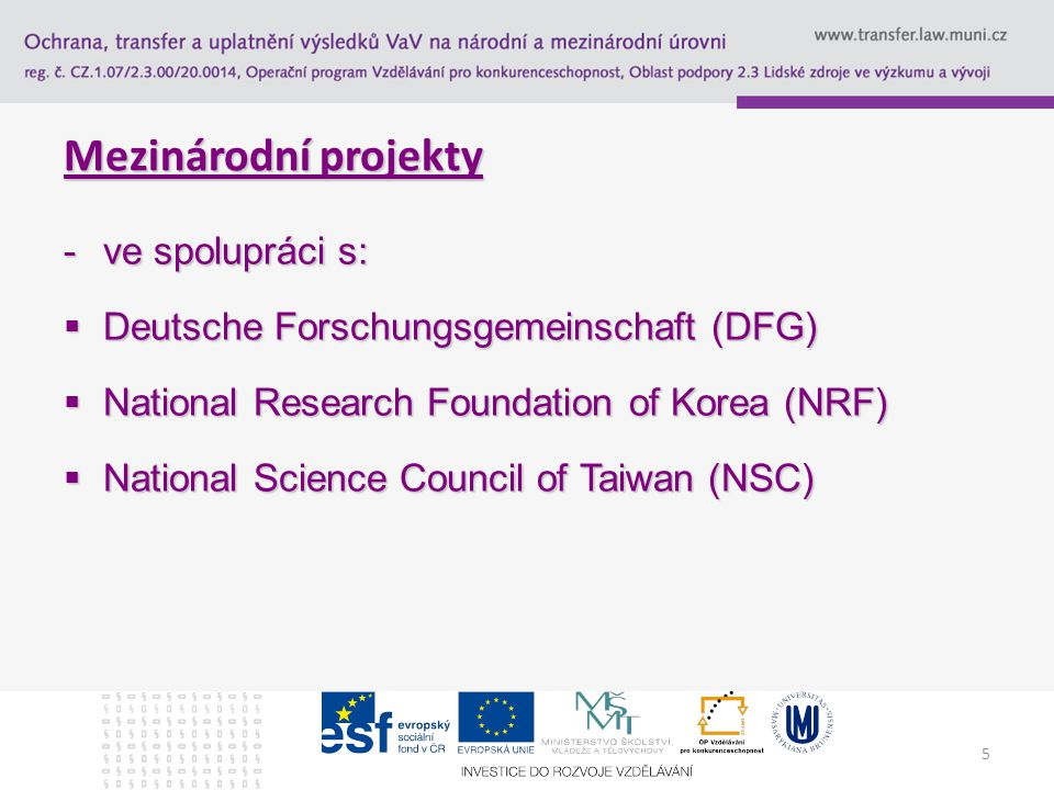 5 Mezinárodní projekty -ve spolupráci s:  Deutsche Forschungsgemeinschaft (DFG)  National Research Foundation of Korea (NRF)  National Science Council of Taiwan (NSC)