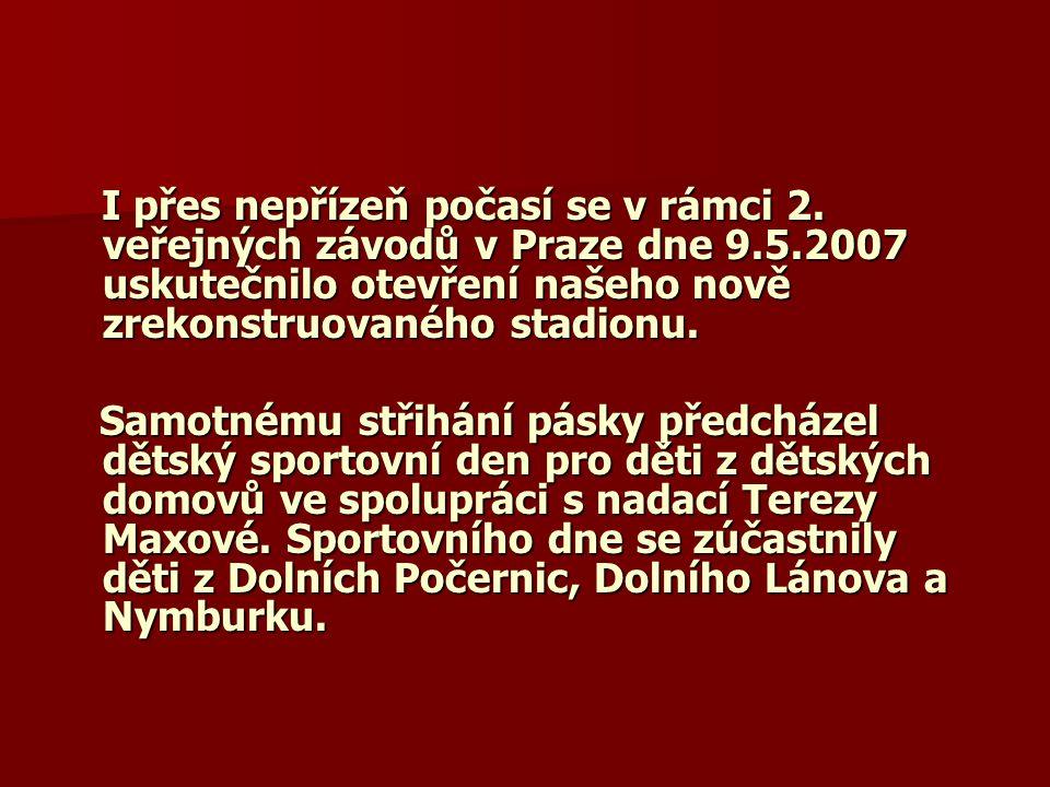 I přes nepřízeň počasí se v rámci 2. veřejných závodů v Praze dne 9.5.2007 uskutečnilo otevření našeho nově zrekonstruovaného stadionu. I přes nepříze