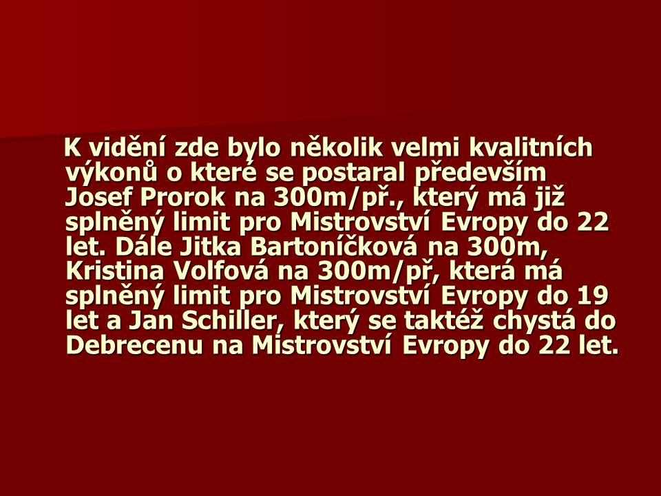 K vidění zde bylo několik velmi kvalitních výkonů o které se postaral především Josef Prorok na 300m/př., který má již splněný limit pro Mistrovství Evropy do 22 let.