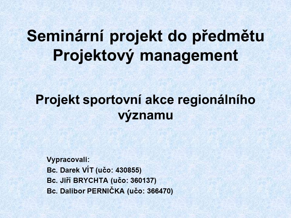 Seminární projekt do předmětu Projektový management Projekt sportovní akce regionálního významu Vypracovali: Bc. Darek VÍT (učo: 430855) Bc. Jiří BRYC