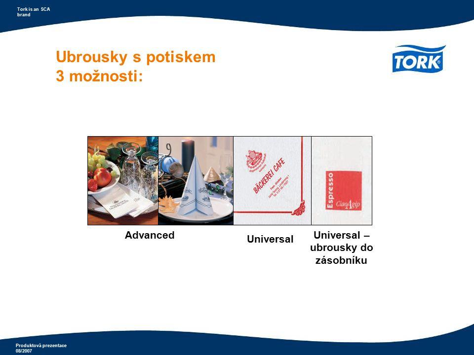 Produktová prezentace 08/2007 Tork is an SCA brand Ubrousky s potiskem 3 možnosti: Advanced Universal Universal – ubrousky do zásobníku