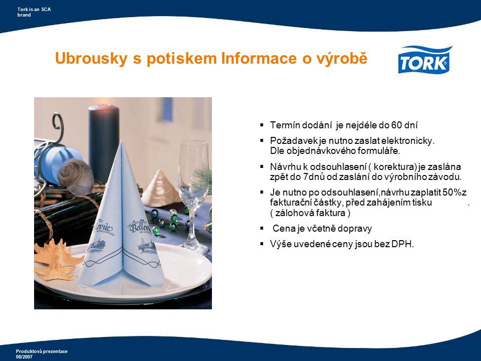 Produktová prezentace 08/2007 Tork is an SCA brand Ubrousky s potiskem Informace o výrobě  Termín dodání je nejdéle do 60 dní  Požadavek je nutno za
