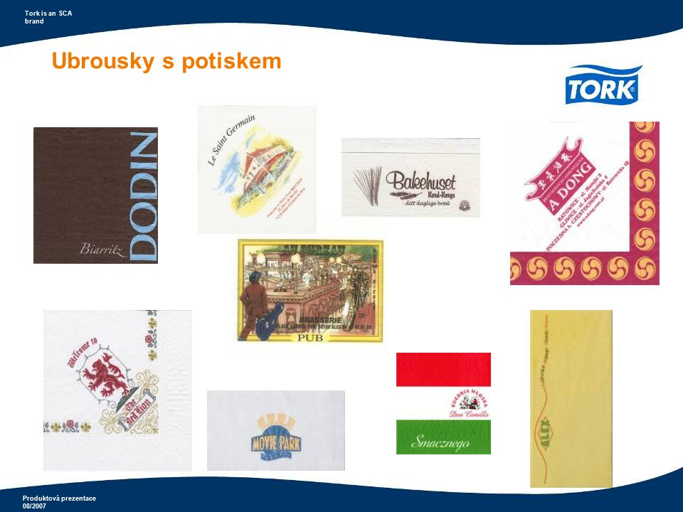 Produktová prezentace 08/2007 Tork is an SCA brand Ubrousky do zásobníků s potiskem Příklad potisk ubrousků A) Zákazník si objedná potisk 1-vrstvých bílých ubrousků o rozměru 33x33cm.