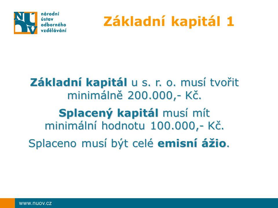 Základní kapitál 1 Základní kapitál u s. r. o. musí tvořit minimálně 200.000,- Kč. Splacený kapitál musí mít minimální hodnotu 100.000,- Kč. Splaceno
