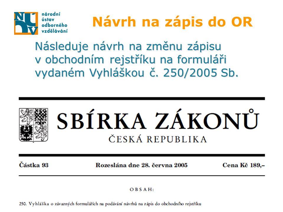 Návrh na zápis do OR Následuje návrh na změnu zápisu v obchodním rejstříku na formuláři vydaném Vyhláškou č. 250/2005 Sb.