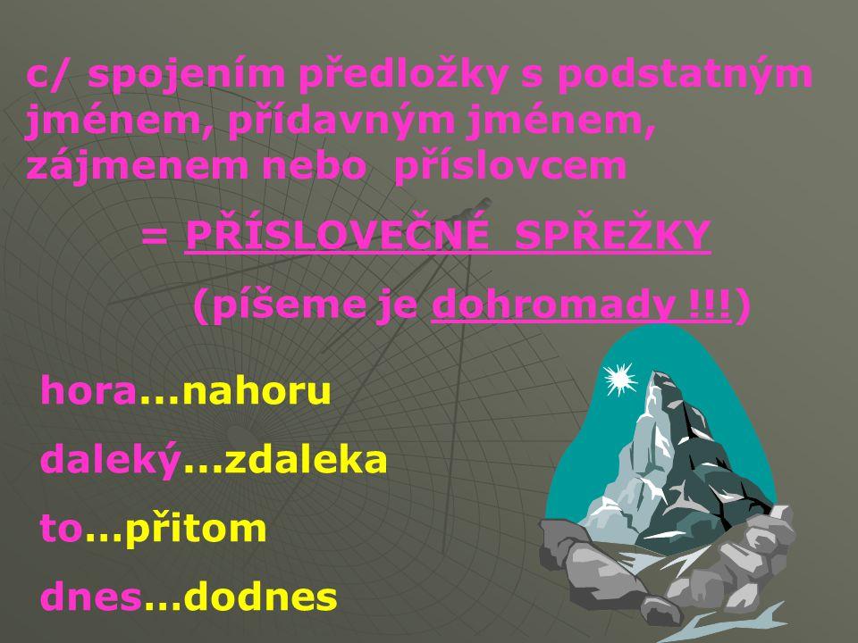 c/ spojením předložky s podstatným jménem, přídavným jménem, zájmenem nebo příslovcem = PŘÍSLOVEČNÉ SPŘEŽKY (píšeme je dohromady !!!) hora...nahoru da