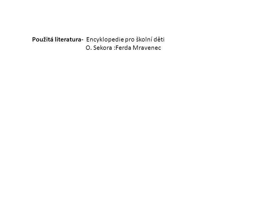 Použitá literatura- Encyklopedie pro školní děti O. Sekora :Ferda Mravenec