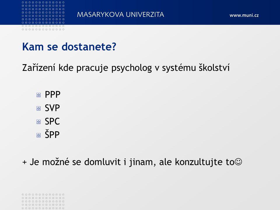 Kam se dostanete? Zařízení kde pracuje psycholog v systému školství PPP SVP SPC ŠPP + Je možné se domluvit i jinam, ale konzultujte to