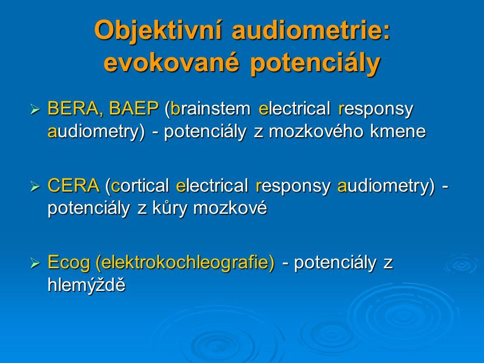 Objektivní audiometrie: evokované potenciály  BERA, BAEP (brainstem electrical responsy audiometry) - potenciály z mozkového kmene  CERA (cortical e
