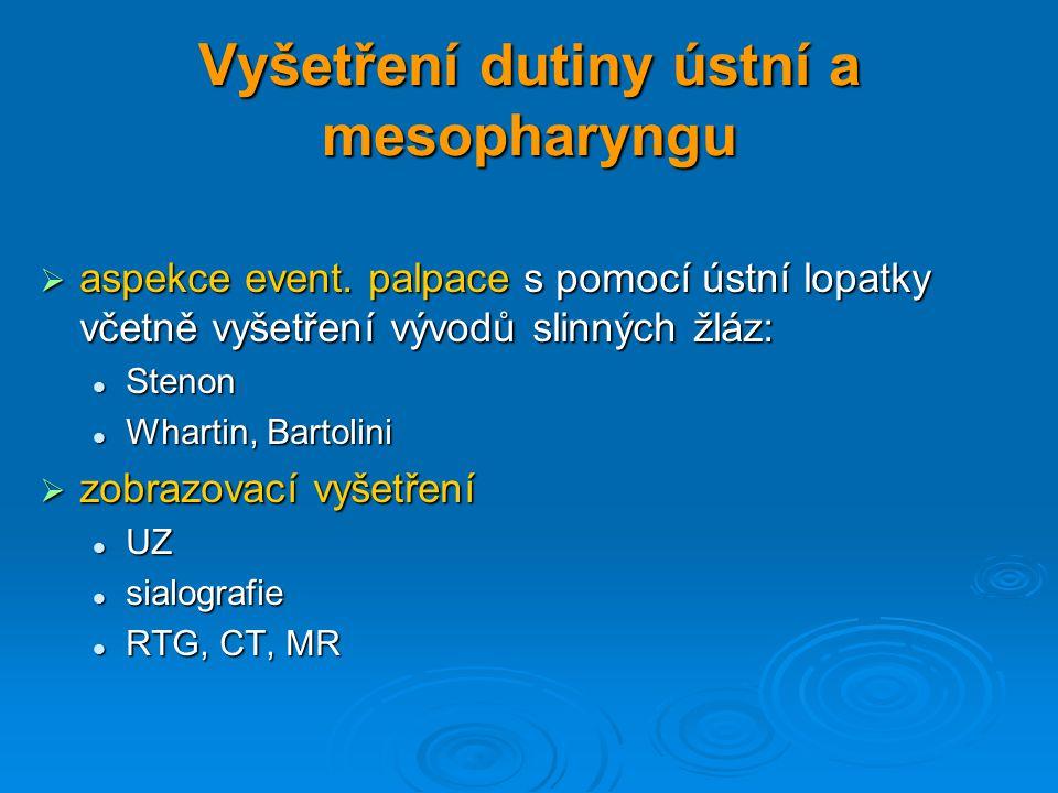 Vyšetření dutiny ústní a mesopharyngu  aspekce event. palpace s pomocí ústní lopatky včetně vyšetření vývodů slinných žláz: Stenon Stenon Whartin, Ba