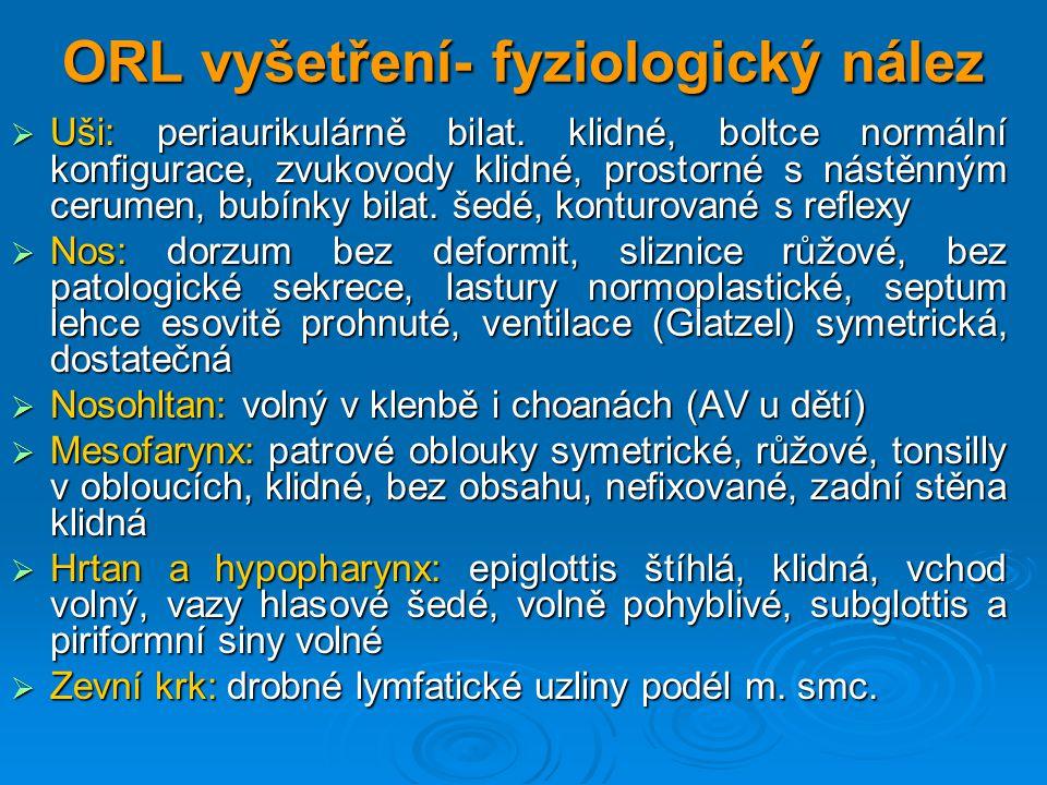 ORL vyšetření- fyziologický nález  Uši: periaurikulárně bilat. klidné, boltce normální konfigurace, zvukovody klidné, prostorné s nástěnným cerumen,
