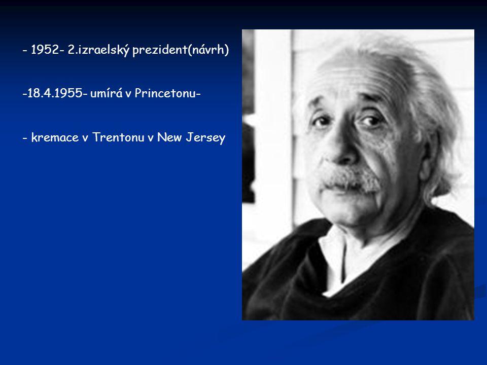 - 1952- 2.izraelský prezident(návrh) -18.4.1955- umírá v Princetonu- - kremace v Trentonu v New Jersey