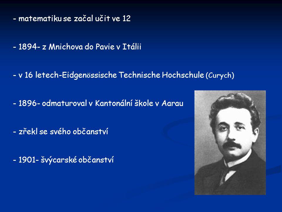 - matematiku se začal učit ve 12 - 1894- z Mnichova do Pavie v Itálii - v 16 letech-Eidgen ö ssische Technische Hochschule (Curych) - 1896- odmaturova
