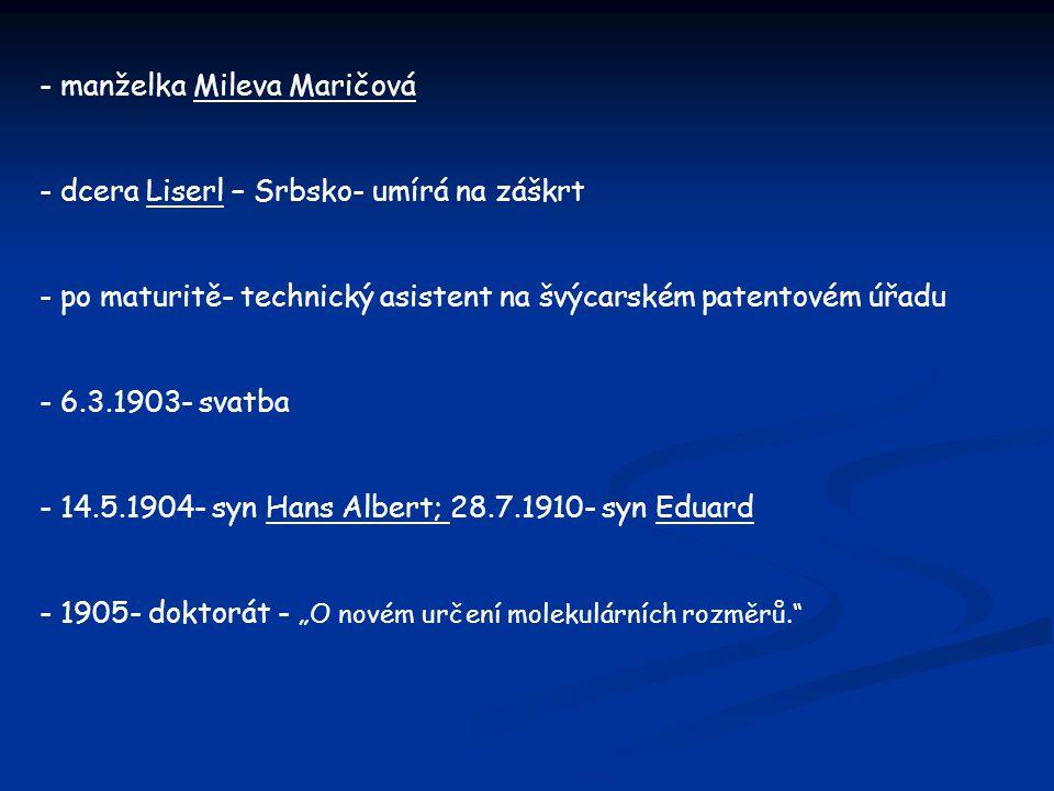 - manželka Mileva Maričová - dcera Liserl – Srbsko- umírá na záškrt - po maturitě- technický asistent na švýcarském patentovém úřadu - 6.3.1903- svatb