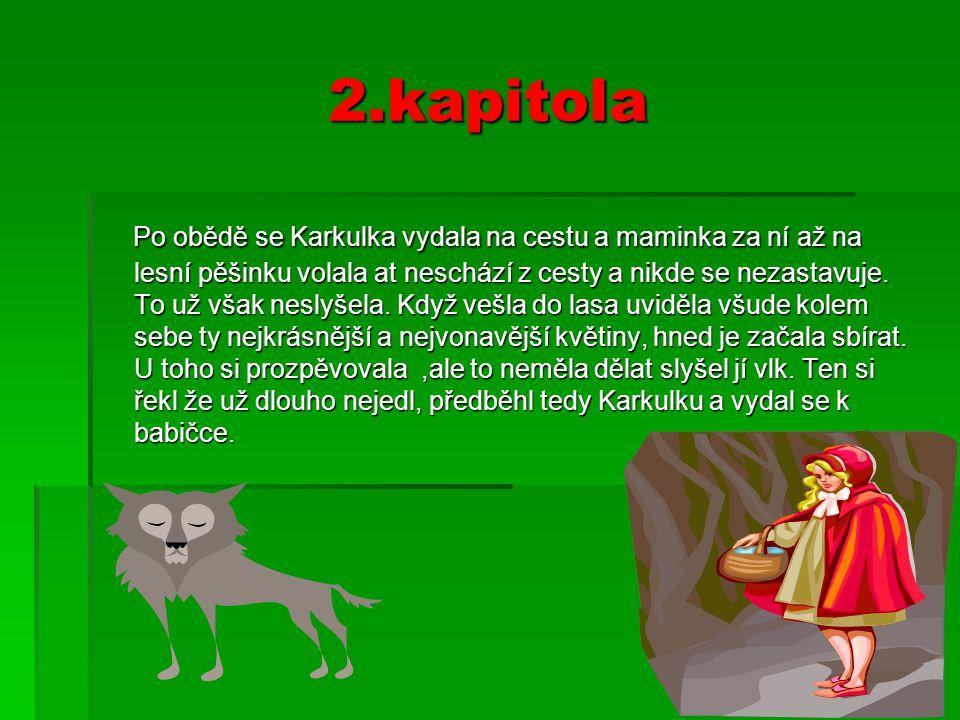 2.kapitola Po obědě se Karkulka vydala na cestu a maminka za ní až na lesní pěšinku volala at neschází z cesty a nikde se nezastavuje.