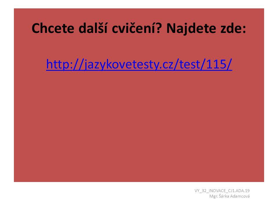Chcete další cvičení? Najdete zde: http://jazykovetesty.cz/test/115/ http://jazykovetesty.cz/test/115/ VY_32_INOVACE_CJ1.ADA.19 Mgr. Šárka Adamcová