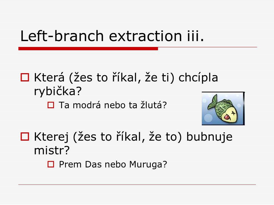 Left-branch extraction iii.  Která (žes to říkal, že ti) chcípla rybička.