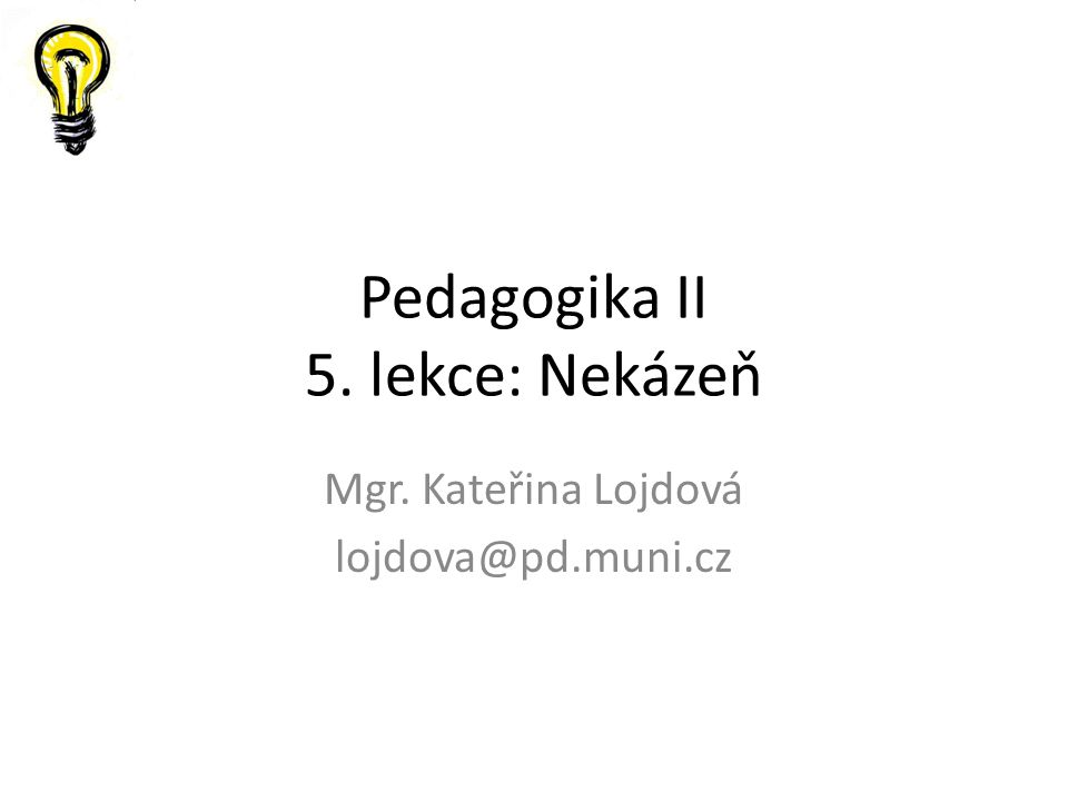 Pedagogika II 5. lekce: Nekázeň Mgr. Kateřina Lojdová lojdova@pd.muni.cz