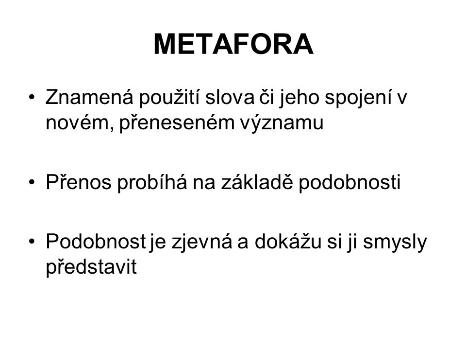 METAFORA Znamená použití slova či jeho spojení v novém, přeneseném významu Přenos probíhá na základě podobnosti Podobnost je zjevná a dokážu si ji smy