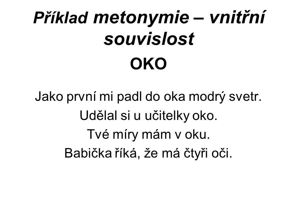 Příklad metonymie – vnitřní souvislost OKO Jako první mi padl do oka modrý svetr. Udělal si u učitelky oko. Tvé míry mám v oku. Babička říká, že má čt